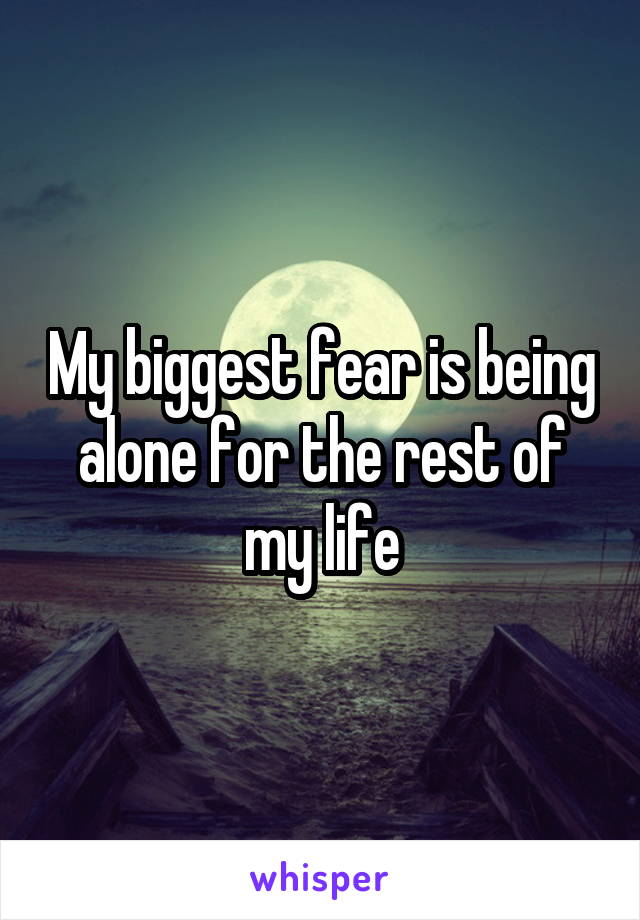 My biggest fear is being alone for the rest of my life