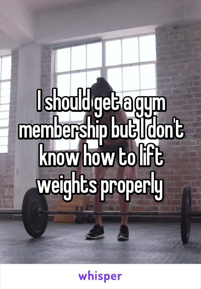 I should get a gym membership but I don't know how to lift weights properly