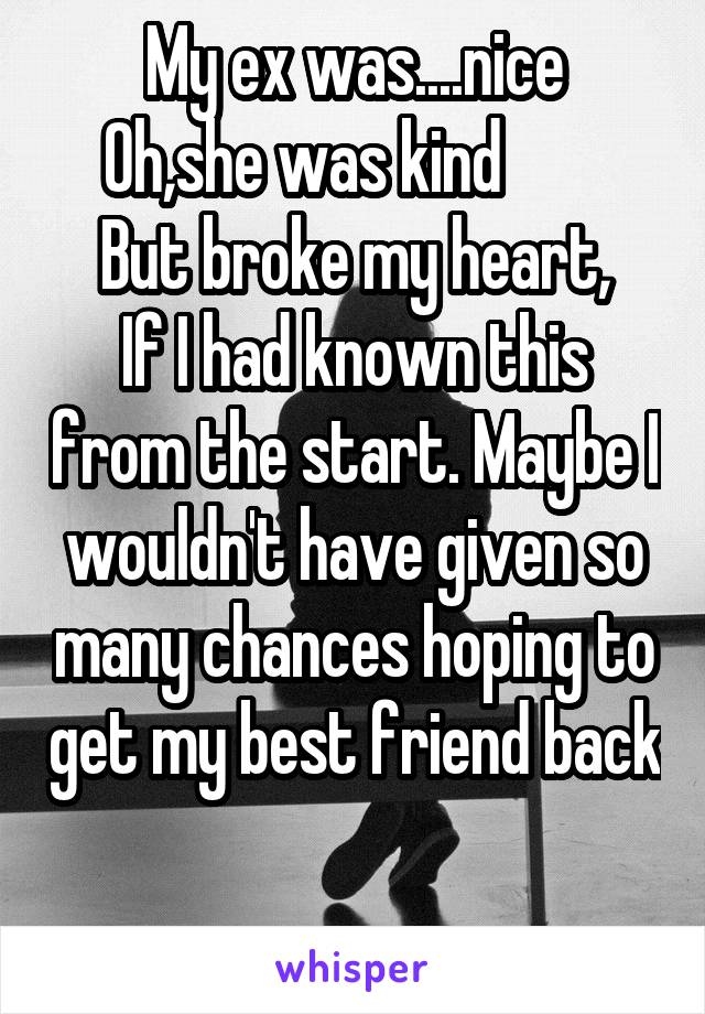My ex was....nice Oh,she was kind         But broke my heart, If I had known this from the start. Maybe I wouldn't have given so many chances hoping to get my best friend back