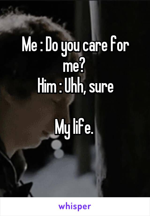 Me : Do you care for me?  Him : Uhh, sure  My life.