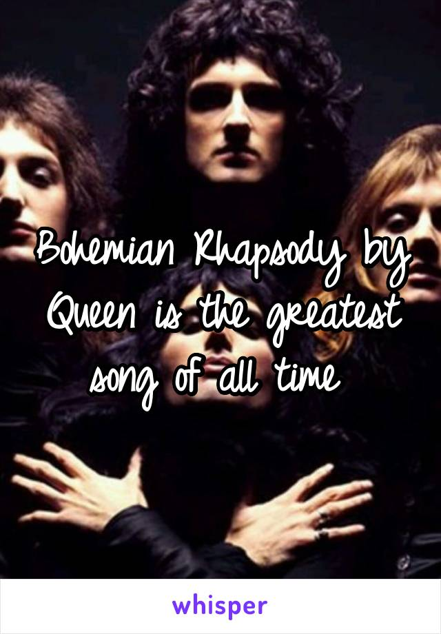 Bohemian Rhapsody by Queen is the greatest song of all time