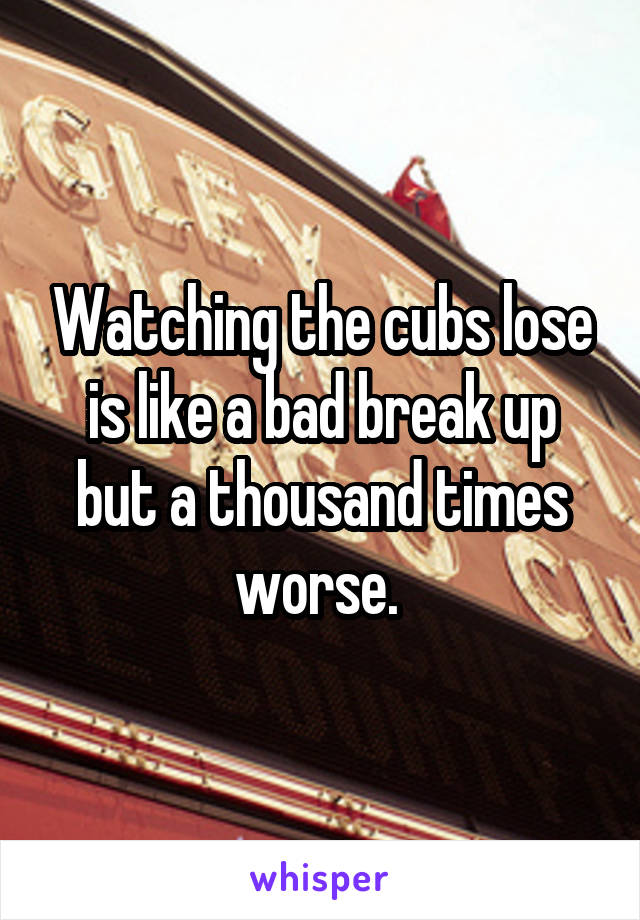 Watching the cubs lose is like a bad break up but a thousand times worse.