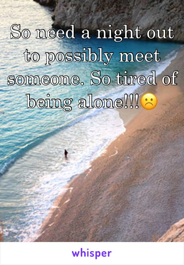 So need a night out to possibly meet someone. So tired of being alone!!!☹️
