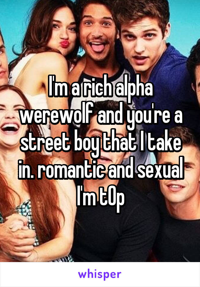 I'm a rich alpha werewolf and you're a street boy that I take in. romantic and sexual I'm t0p