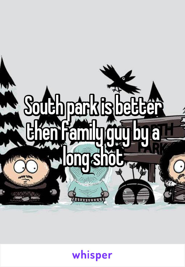 South park is better then family guy by a long shot