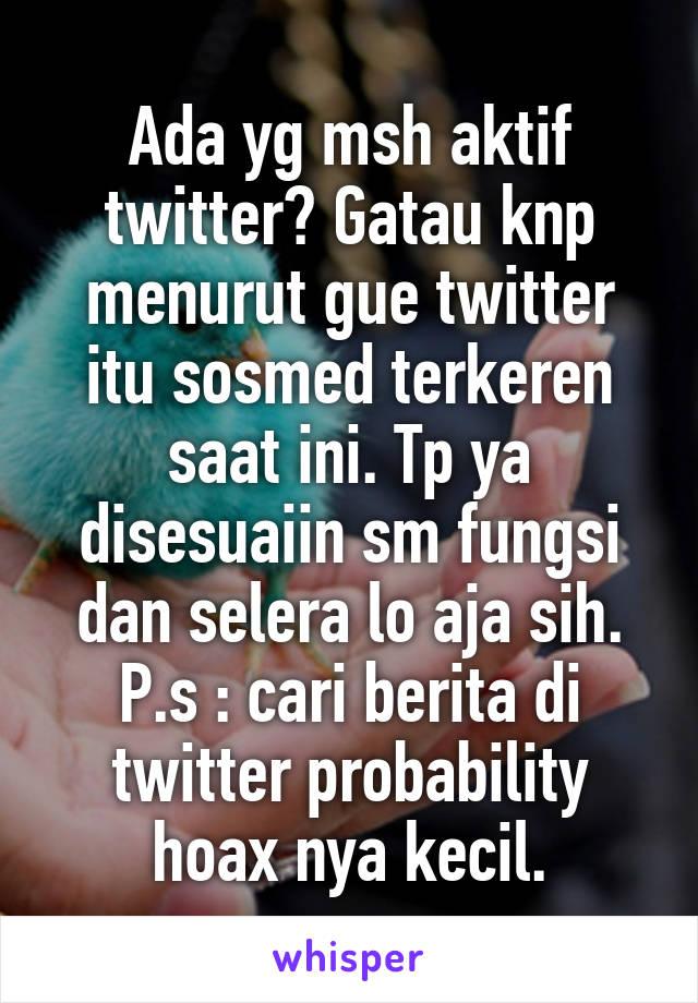 Ada yg msh aktif twitter? Gatau knp menurut gue twitter itu sosmed terkeren saat ini. Tp ya disesuaiin sm fungsi dan selera lo aja sih. P.s : cari berita di twitter probability hoax nya kecil.