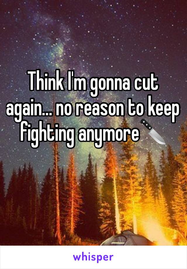 Think I'm gonna cut again... no reason to keep fighting anymore🔪