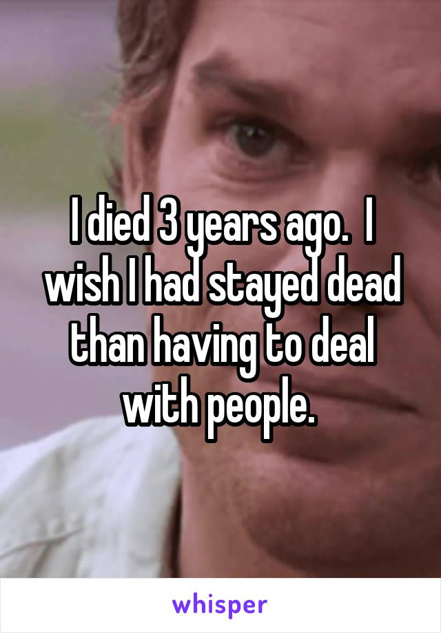 I died 3 years ago.  I wish I had stayed dead than having to deal with people.