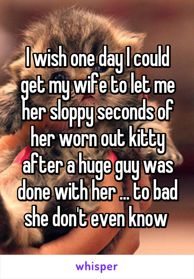 I wish one day I could get my wife to let me her sloppy seconds of her worn out kitty after a huge guy was done with her ... to bad she don't even know