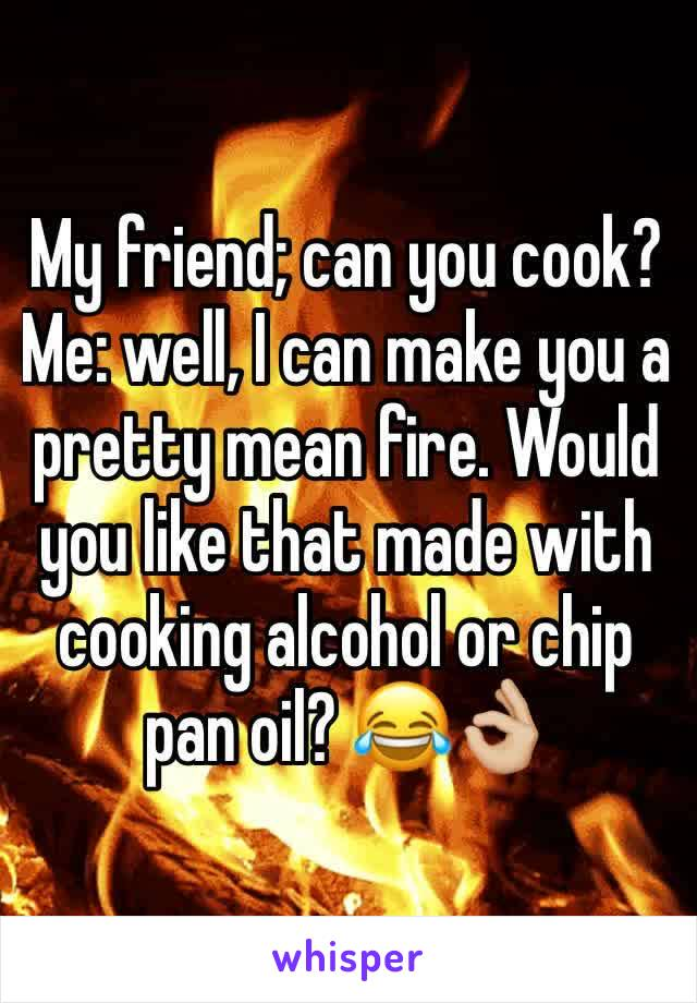 My friend; can you cook? Me: well, I can make you a pretty mean fire. Would you like that made with cooking alcohol or chip pan oil? 😂👌🏼