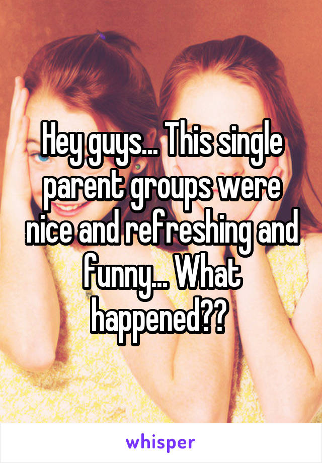 Hey guys... This single parent groups were nice and refreshing and funny... What happened??