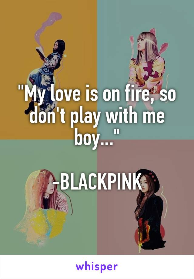 """""""My love is on fire, so don't play with me boy...""""  -BLACKPINK"""