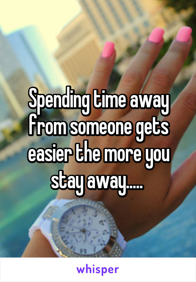Spending time away from someone gets easier the more you stay away.....