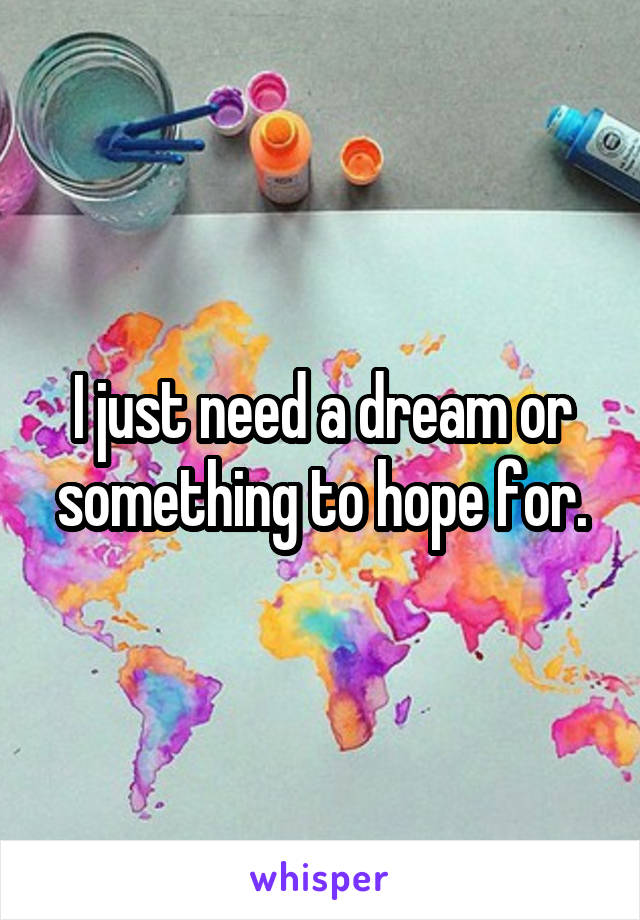 I just need a dream or something to hope for.