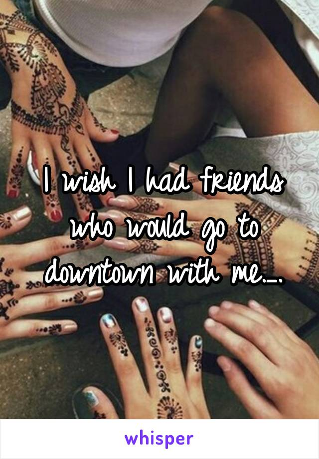 I wish I had friends who would go to downtown with me._.