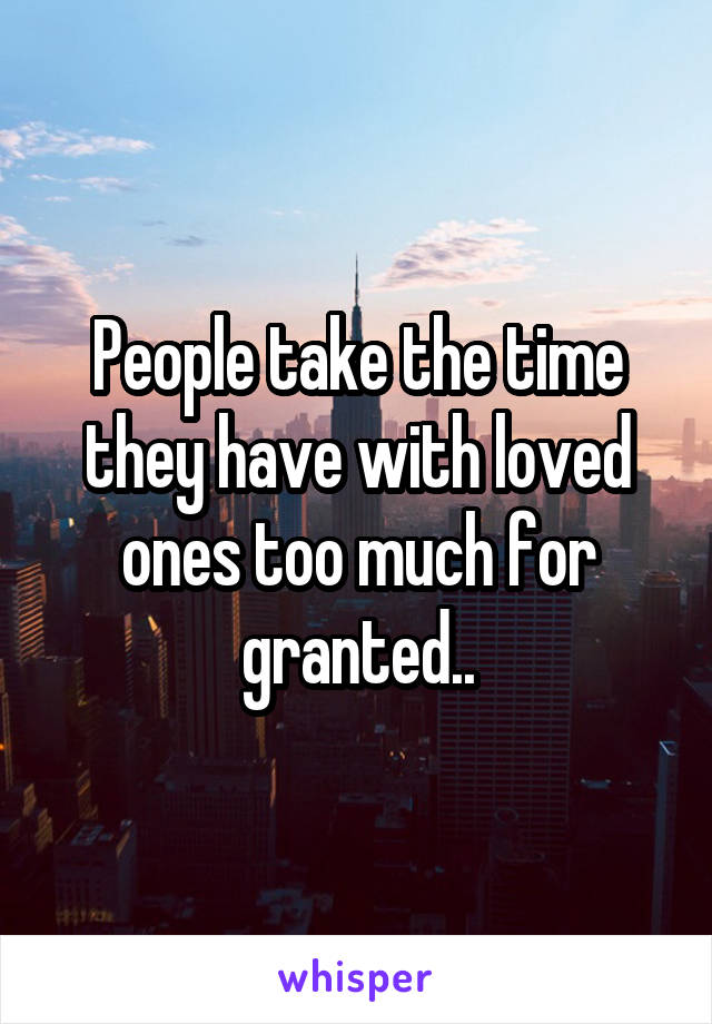 People take the time they have with loved ones too much for granted..