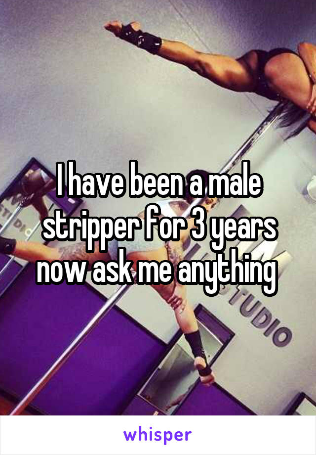 I have been a male stripper for 3 years now ask me anything