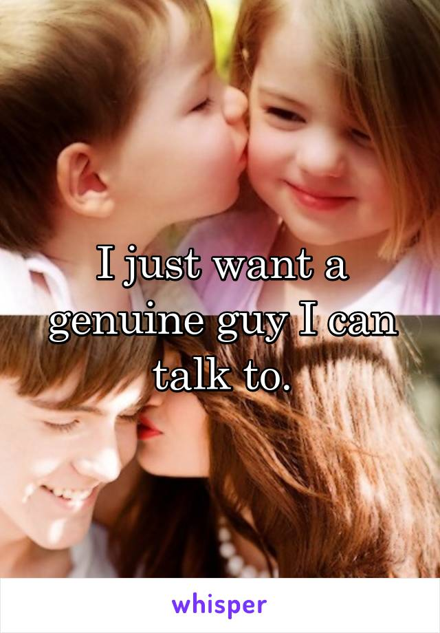 I just want a genuine guy I can talk to.