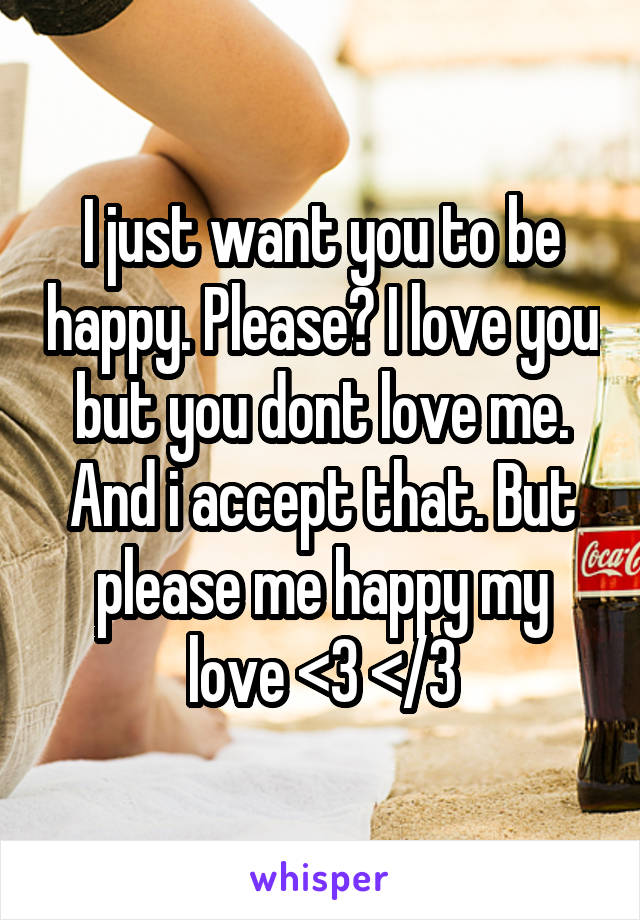 I just want you to be happy. Please? I love you but you dont love me. And i accept that. But please me happy my love <3 </3