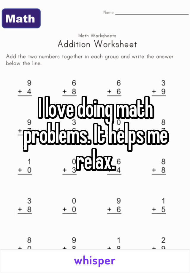 I love doing math problems. It helps me relax.