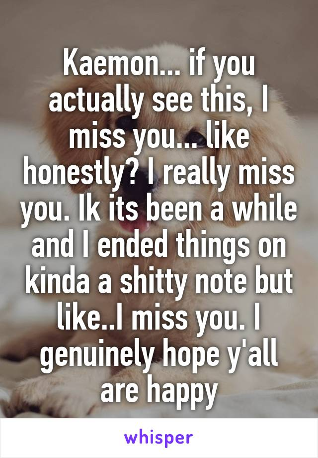 Kaemon... if you actually see this, I miss you... like honestly? I really miss you. Ik its been a while and I ended things on kinda a shitty note but like..I miss you. I genuinely hope y'all are happy
