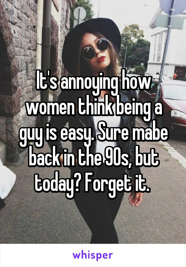 It's annoying how women think being a guy is easy. Sure mabe back in the 90s, but today? Forget it.