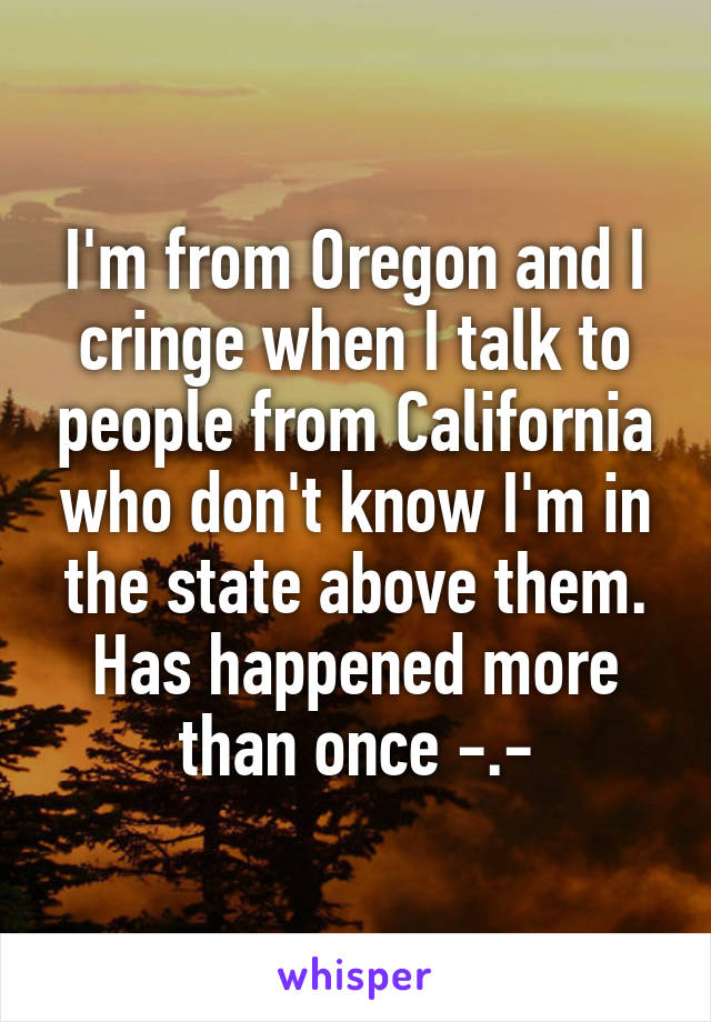 I'm from Oregon and I cringe when I talk to people from California who don't know I'm in the state above them. Has happened more than once -.-