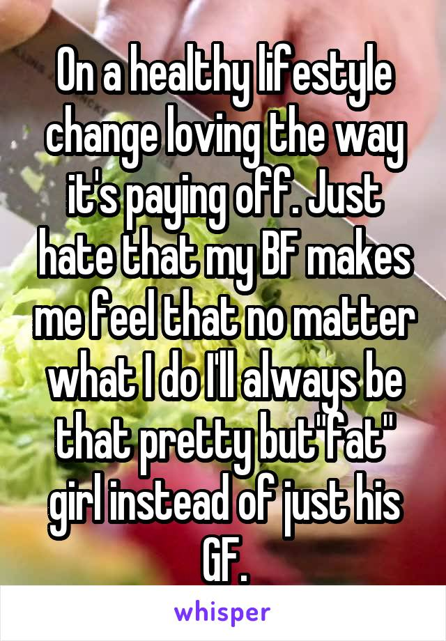 """On a healthy lifestyle change loving the way it's paying off. Just hate that my BF makes me feel that no matter what I do I'll always be that pretty but""""fat"""" girl instead of just his GF."""