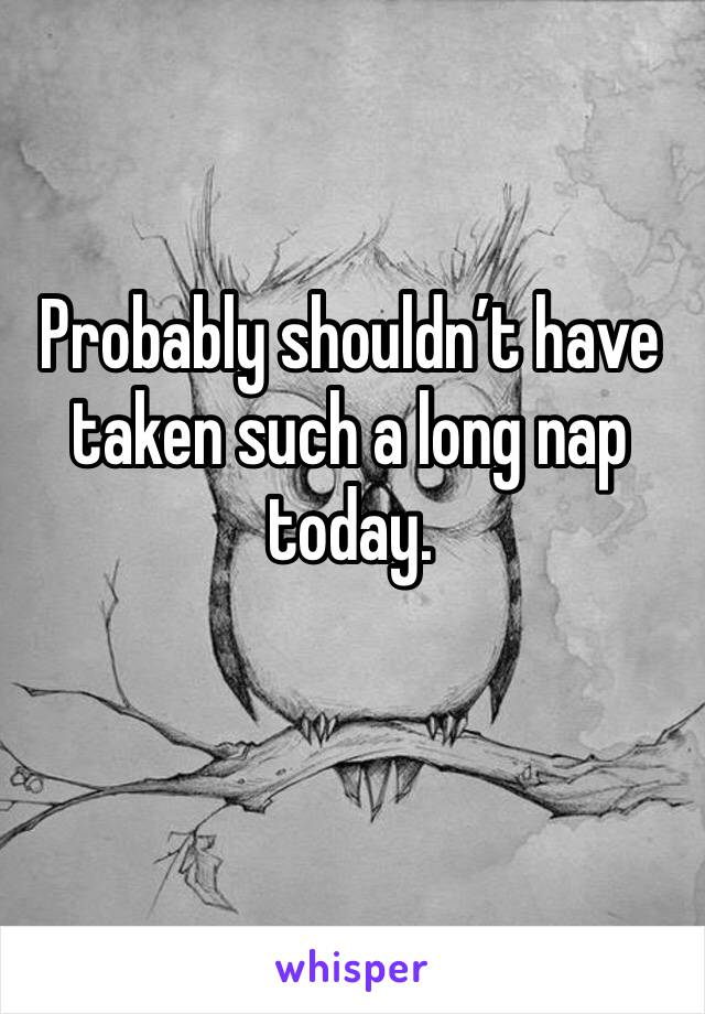 Probably shouldn't have taken such a long nap today.