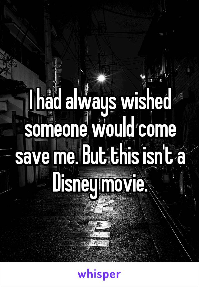 I had always wished someone would come save me. But this isn't a Disney movie.