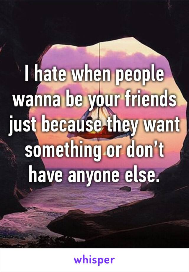 I hate when people wanna be your friends just because they want something or don't have anyone else.