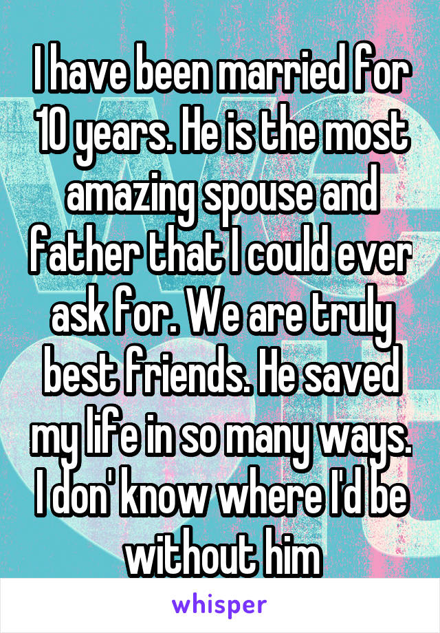 I have been married for 10 years. He is the most amazing spouse and father that I could ever ask for. We are truly best friends. He saved my life in so many ways. I don' know where I'd be without him