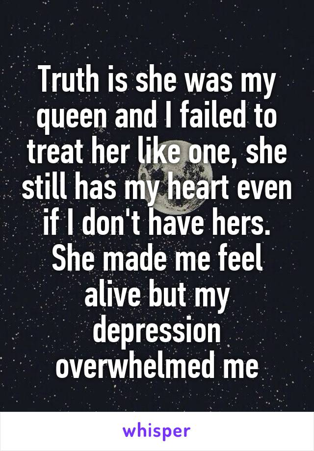Truth is she was my queen and I failed to treat her like one, she still has my heart even if I don't have hers. She made me feel alive but my depression overwhelmed me