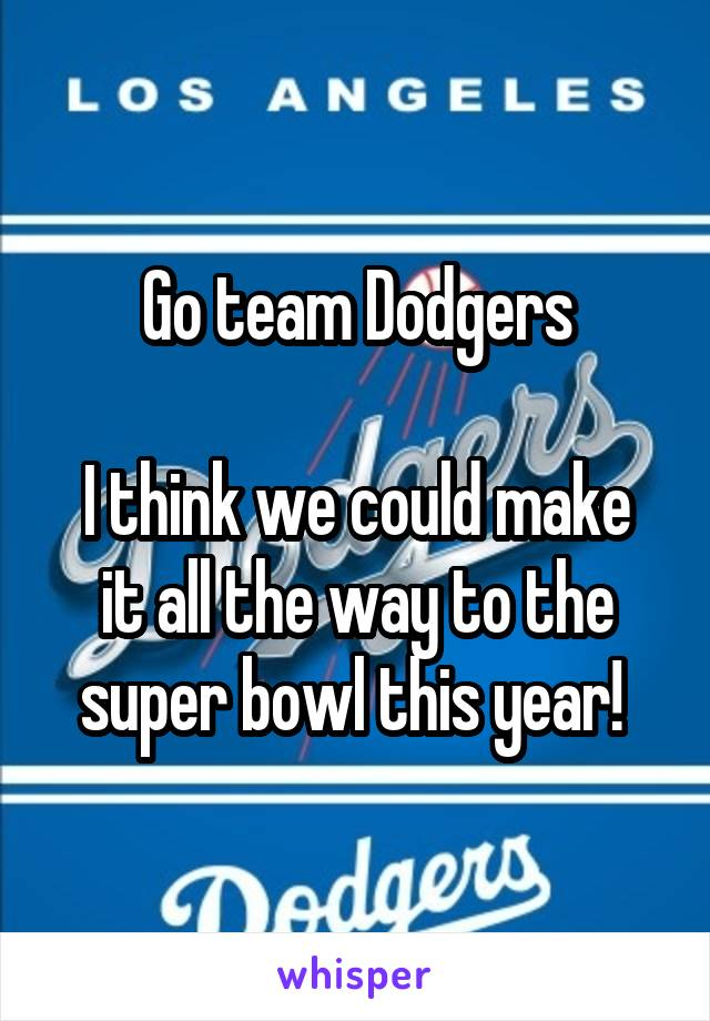 Go team Dodgers  I think we could make it all the way to the super bowl this year!