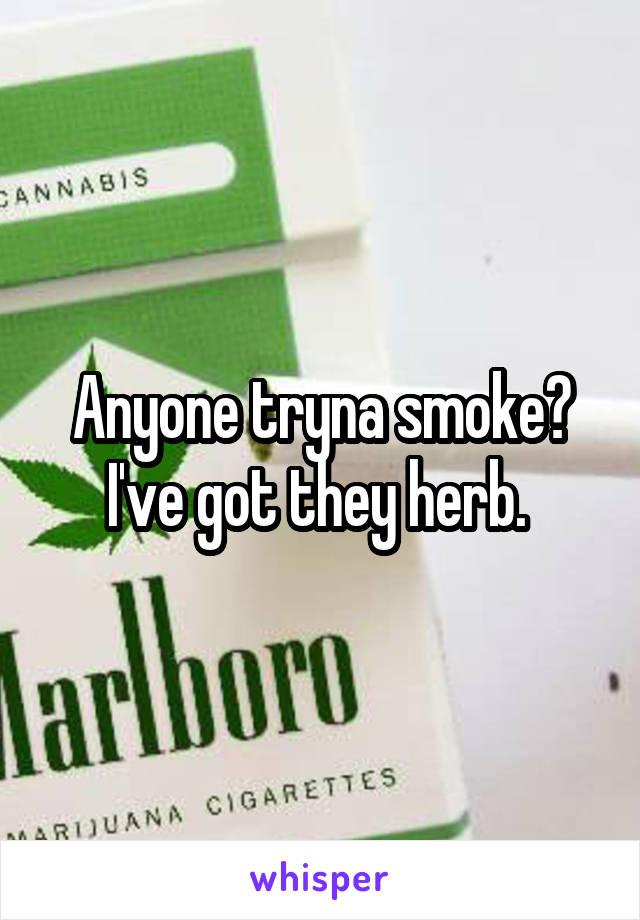 Anyone tryna smoke? I've got they herb.