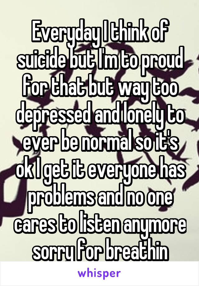 Everyday I think of suicide but I'm to proud for that but way too depressed and lonely to ever be normal so it's ok I get it everyone has problems and no one cares to listen anymore sorry for breathin