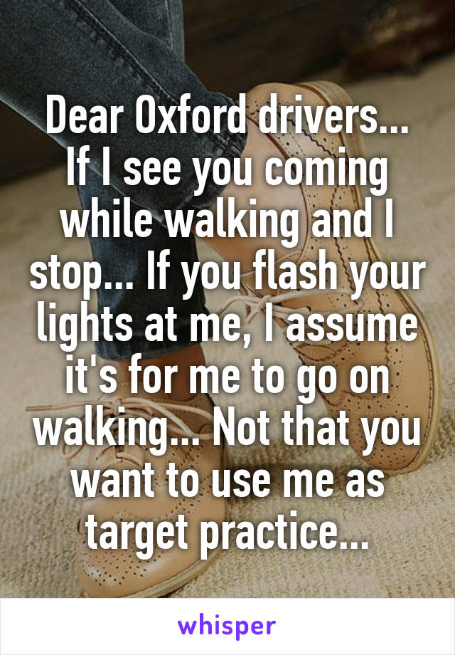 Dear Oxford drivers... If I see you coming while walking and I stop... If you flash your lights at me, I assume it's for me to go on walking... Not that you want to use me as target practice...