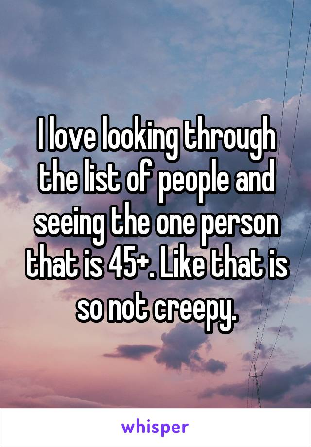 I love looking through the list of people and seeing the one person that is 45+. Like that is so not creepy.