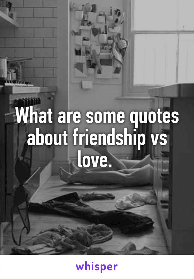 What are some quotes about friendship vs love.
