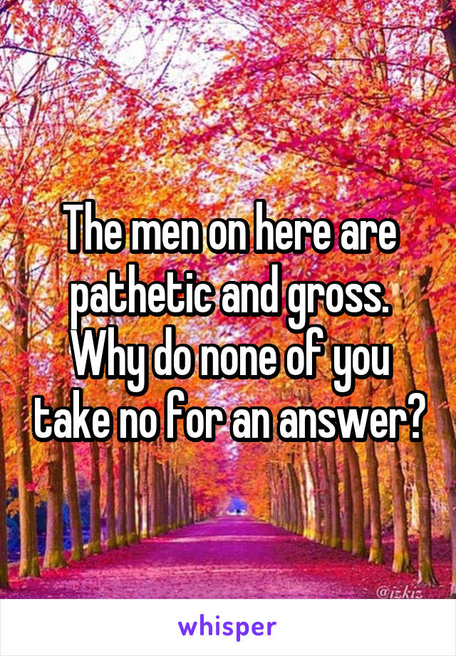 The men on here are pathetic and gross. Why do none of you take no for an answer?