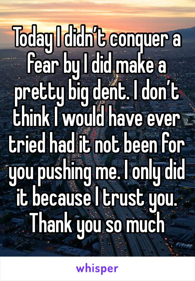 Today I didn't conquer a fear by I did make a pretty big dent. I don't think I would have ever tried had it not been for you pushing me. I only did it because I trust you. Thank you so much