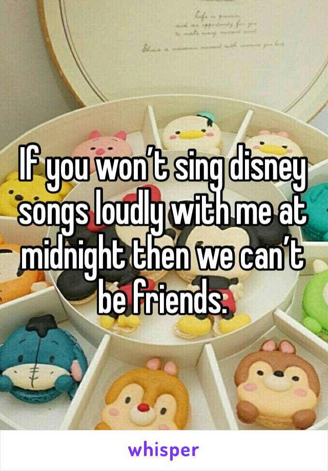 If you won't sing disney songs loudly with me at midnight then we can't be friends.