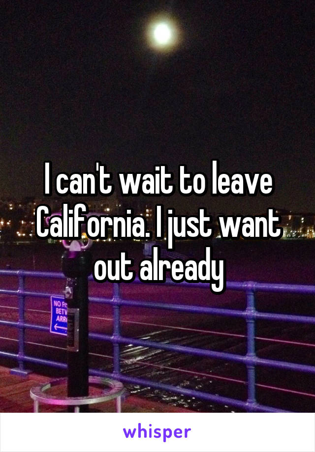 I can't wait to leave California. I just want out already