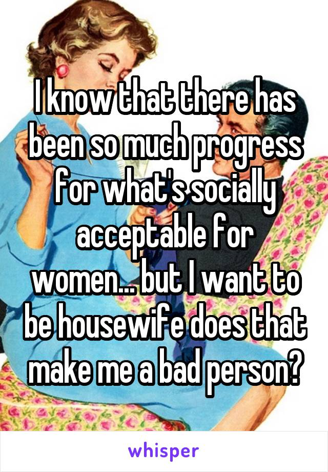 I know that there has been so much progress for what's socially acceptable for women... but I want to be housewife does that make me a bad person?