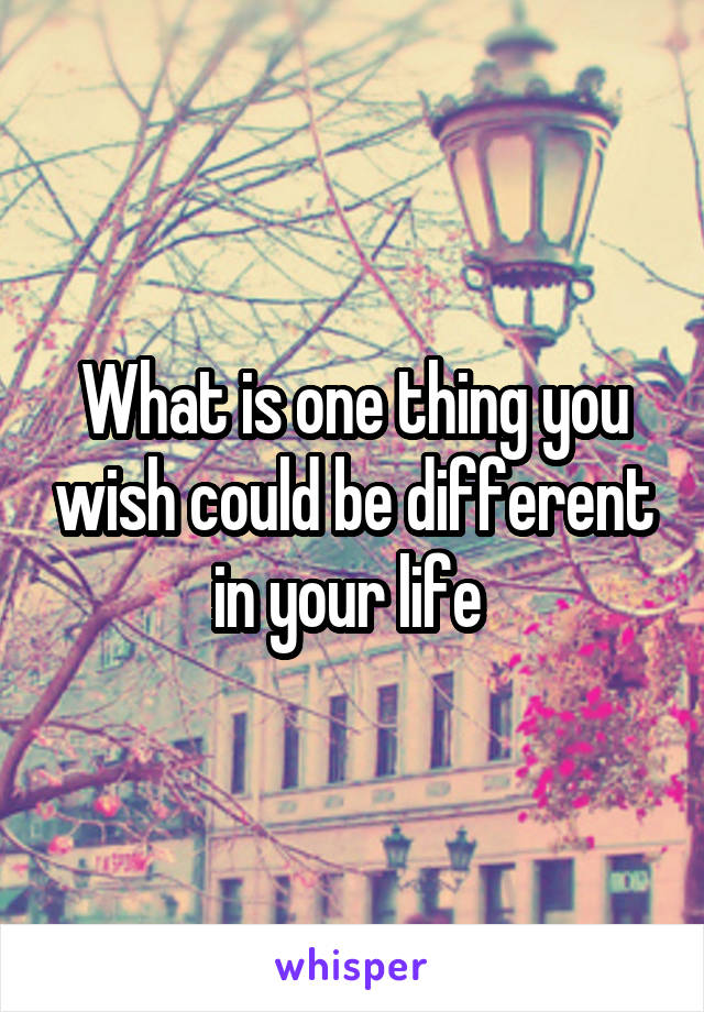 What is one thing you wish could be different in your life