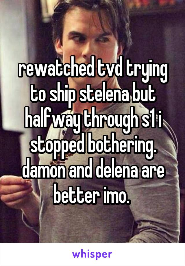 rewatched tvd trying to ship stelena but halfway through s1 i stopped bothering. damon and delena are better imo.