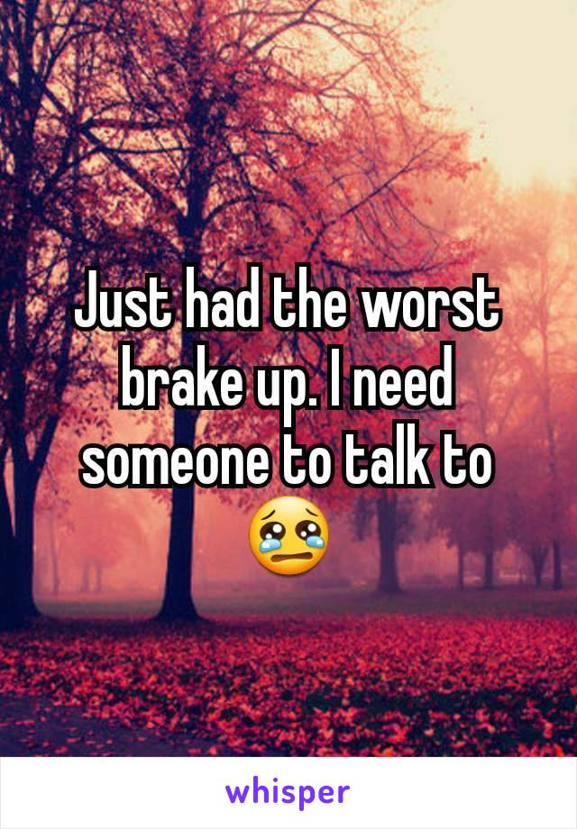 Just had the worst brake up. I need someone to talk to 😢
