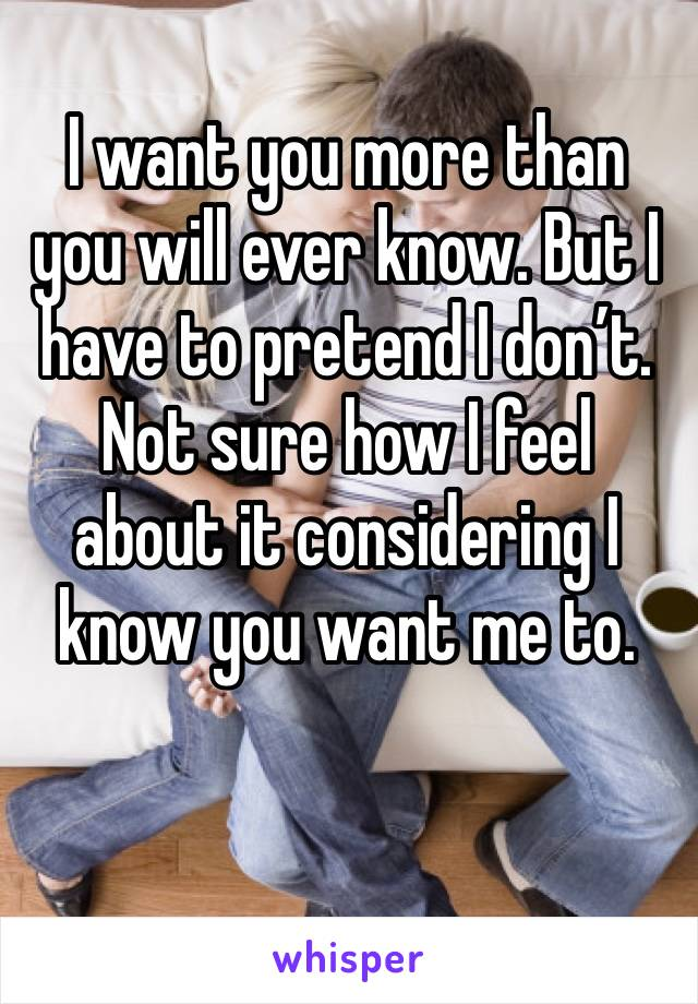 I want you more than you will ever know. But I have to pretend I don't. Not sure how I feel about it considering I know you want me to.