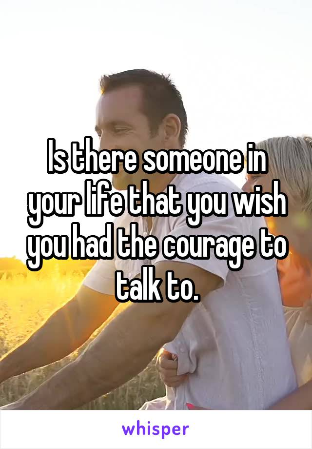 Is there someone in your life that you wish you had the courage to talk to.
