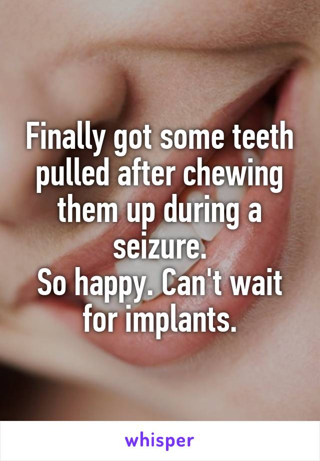 Finally got some teeth pulled after chewing them up during a seizure. So happy. Can't wait for implants.